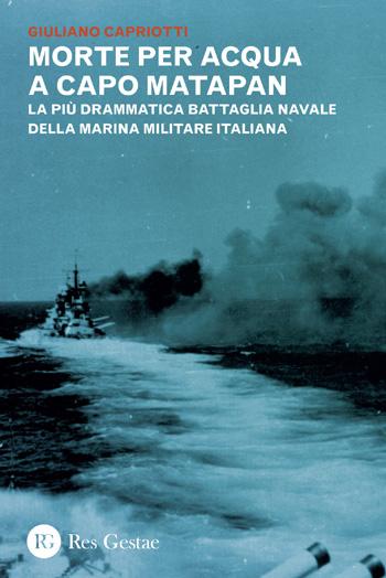 Morte per acqua a capo Matapan. La più drammatica battaglia navale della Marina militare italiana