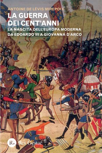 La guerra dei cent'anni. La nascita dell'Europa moderna da Edoardo III a Giovanna d'Arco
