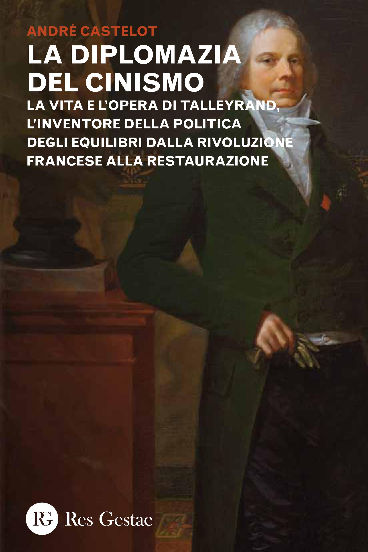 La diplomazia del cinismo. La vita e le opere di Tayllerand, l'inventore della politica degli equilibri dalla Rivoluzione francese alla Restaurazione
