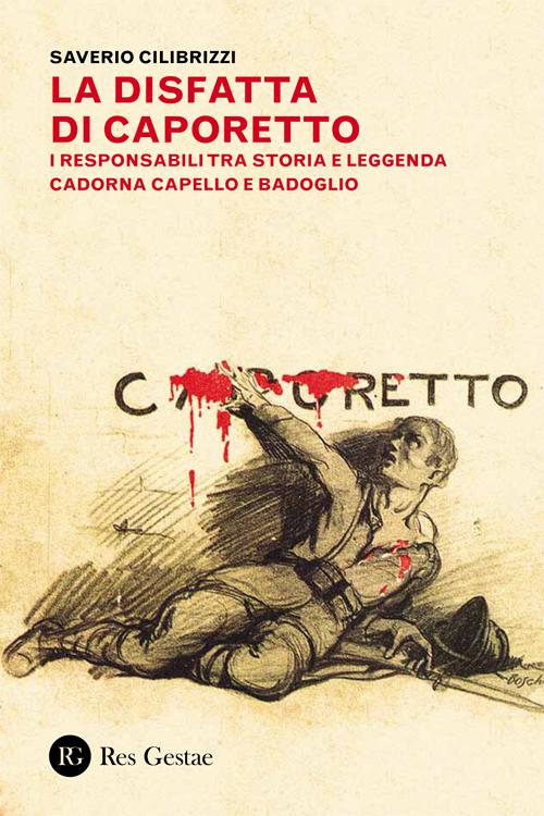 La disfatta di Caporetto. I responsabili tra storia e leggenda. Cadorna, Capello e Badoglio