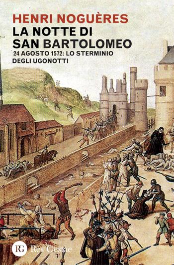 La notte di San Bartolomeo. 24 agosto 1572: lo sterminio degli Ugonotti