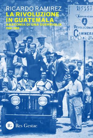 La rivoluzione in Guatemala. Anatomia di una guerriglia 1960-1968
