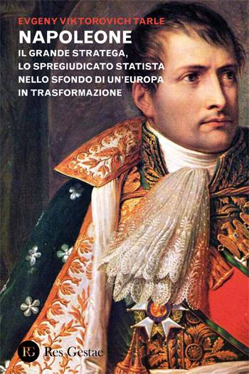 Napoleone. Il grande stratega , lo spregiudicato statista nello sfondo di un'Europa in trasformazione