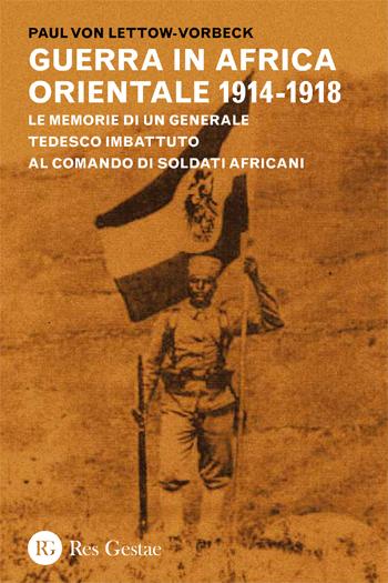 La guerra in Africa Orientale 1914-1918. Le memorie di un generale tedesco imbattuto al comando di soldati africani