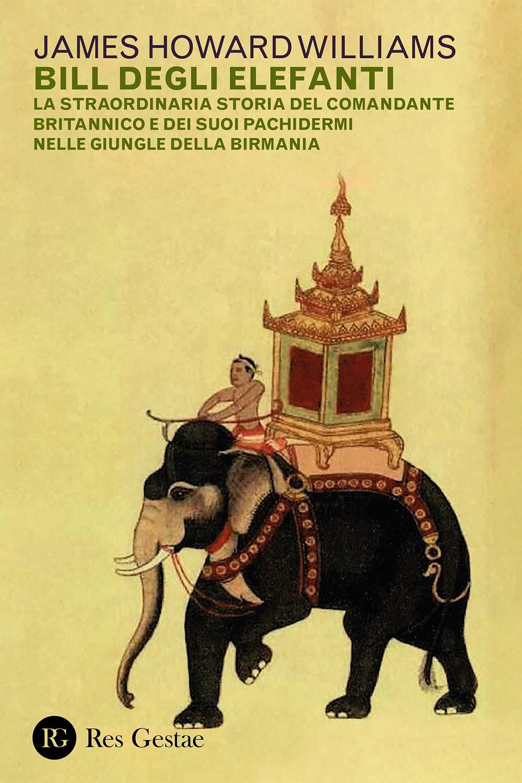 Bill degli elefanti. La straordinaria storia del comandante britannico e dei suoi pachidermi nelle giungle della Birmania