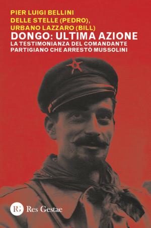 Dongo: ultima azione. La testimonianza del comandante partigiano che arrestò Mussolini
