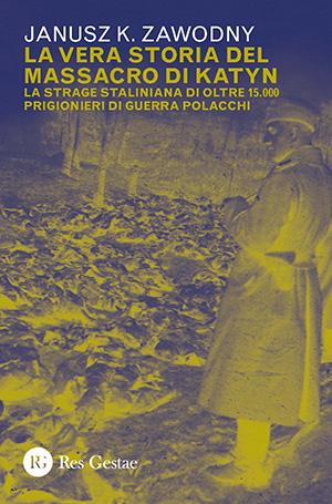 La vera storia del massacro di Katyn. La strage staliniana di oltre 15.000 prigionieri di guerra polacchi